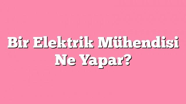 Bir Elektrik Mühendisi Ne Yapar?