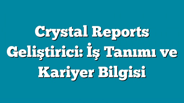 Crystal Reports Geliştirici: İş Tanımı ve Kariyer Bilgisi
