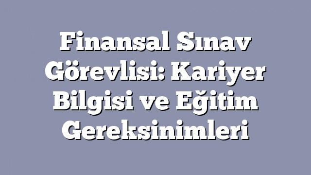 Finansal Sınav Görevlisi: Kariyer Bilgisi ve Eğitim Gereksinimleri