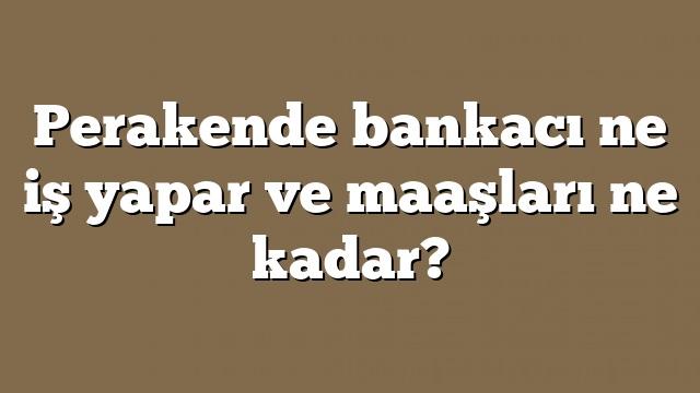 Perakende bankacı ne iş yapar ve maaşları ne kadar?