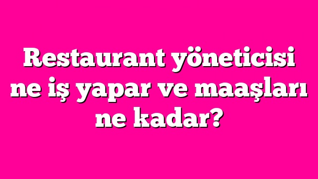 Restaurant yöneticisi ne iş yapar ve maaşları ne kadar?