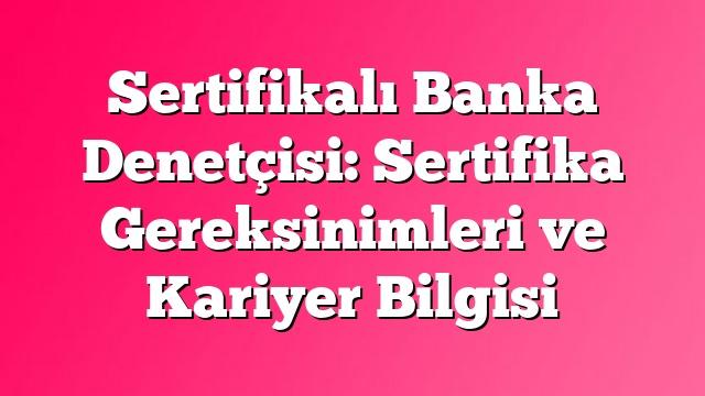 Sertifikalı Banka Denetçisi: Sertifika Gereksinimleri ve Kariyer Bilgisi