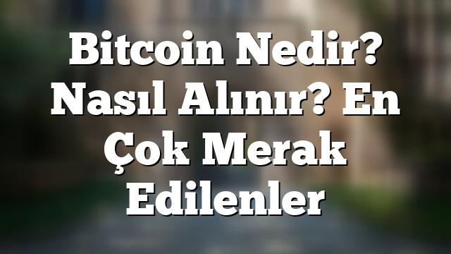 Bitcoin Nedir? Nasıl Alınır? En Çok Merak Edilenler