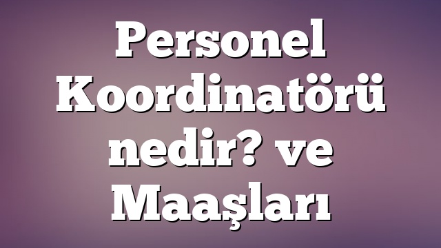 Personel Koordinatörü nedir? ve Maaşları