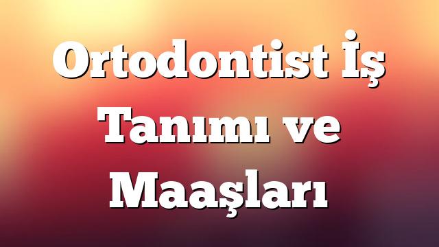 Ortodontist İş Tanımı ve Maaşları